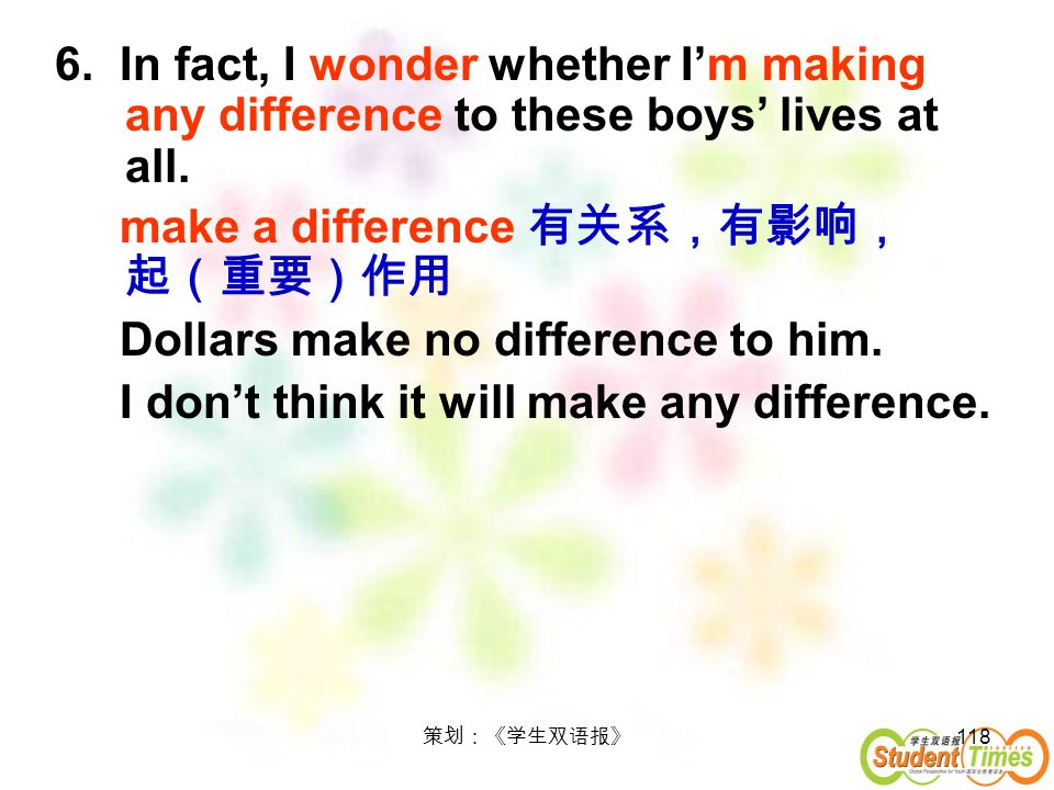 make a difference 有关系,有影响, 起(重要)作用 Dollars make no difference to him.