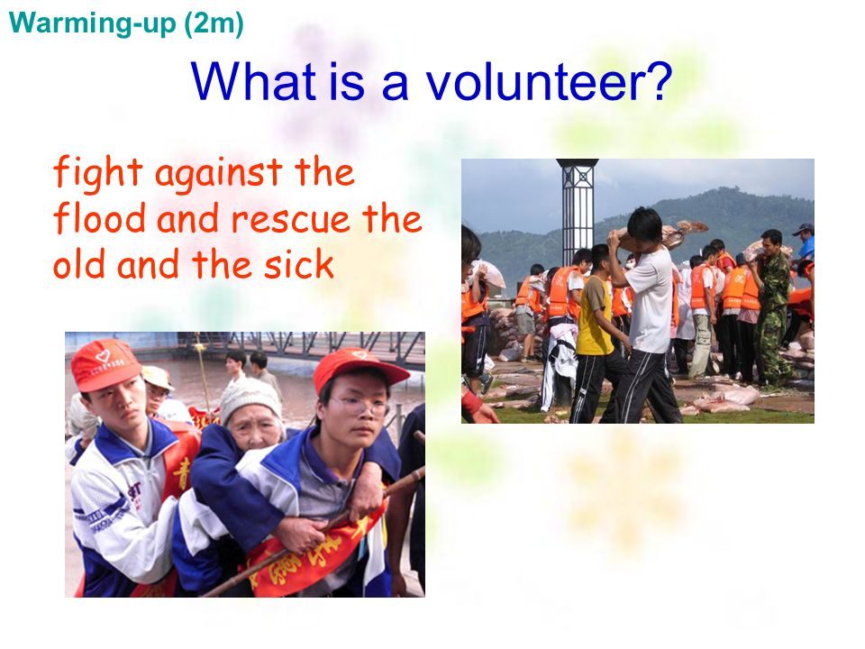 Warming-up (2m) What is a volunteer fight against the flood and rescue the old and the sick
