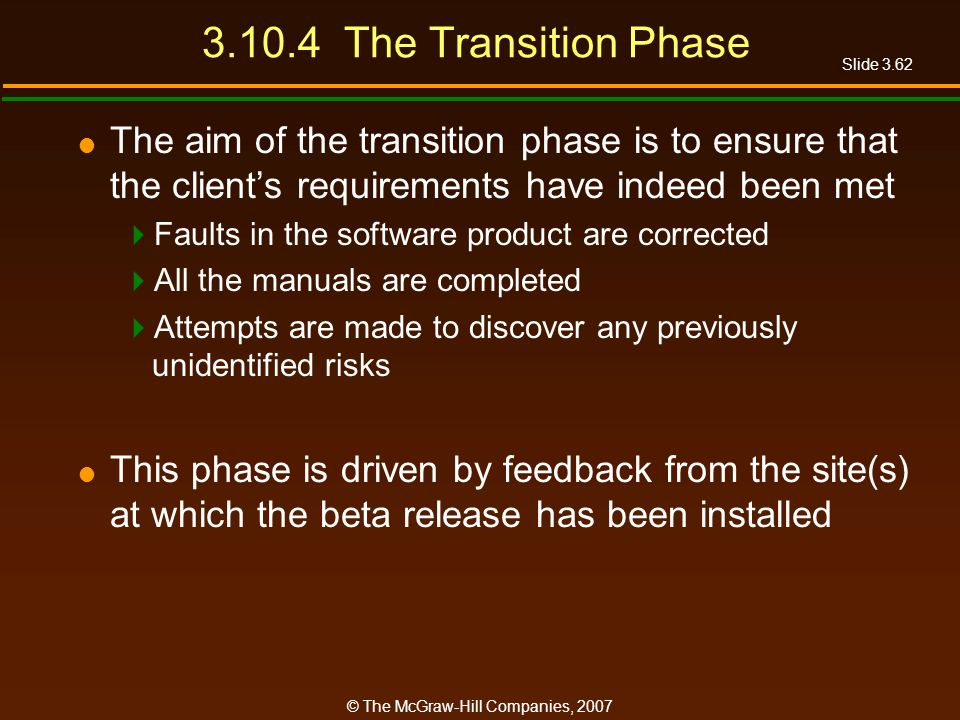 3.10.4 The Transition Phase The aim of the transition phase is to ensure that the client's requirements have indeed been met.