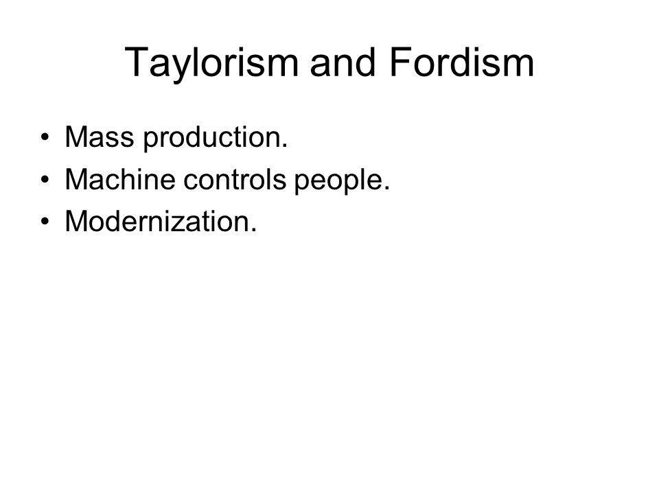 Taylorism and Fordism Mass production. Machine controls people.
