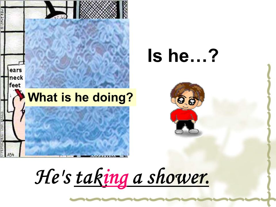 Is he… What is he doing He s taking a shower.