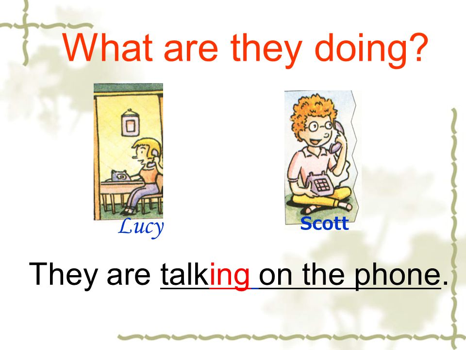 What are they doing Lucy Scott They are talking on the phone.