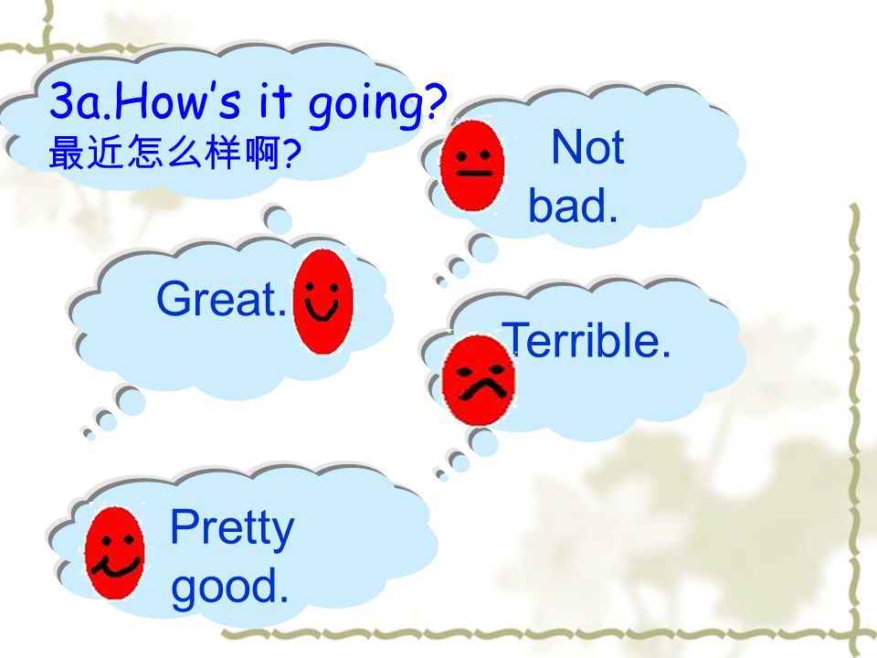 3a.How's it going 最近怎么样啊 Not bad. Great. Terrible. Pretty good.