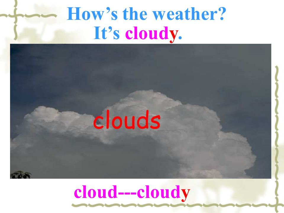 How's the weather It's cloudy. clouds cloud---cloudy
