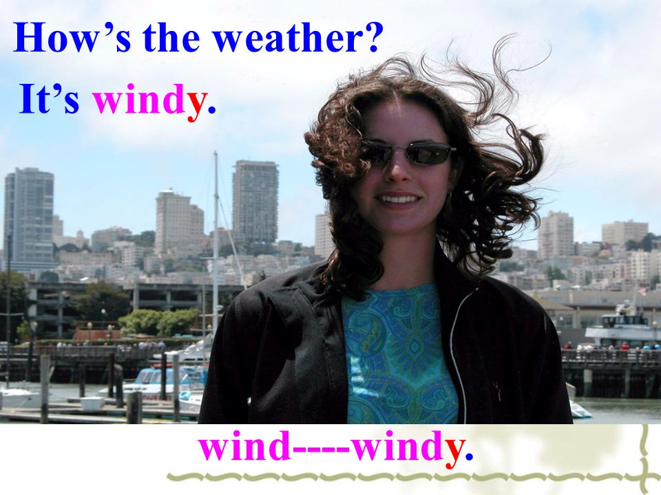 How's the weather It's windy. wind----windy.