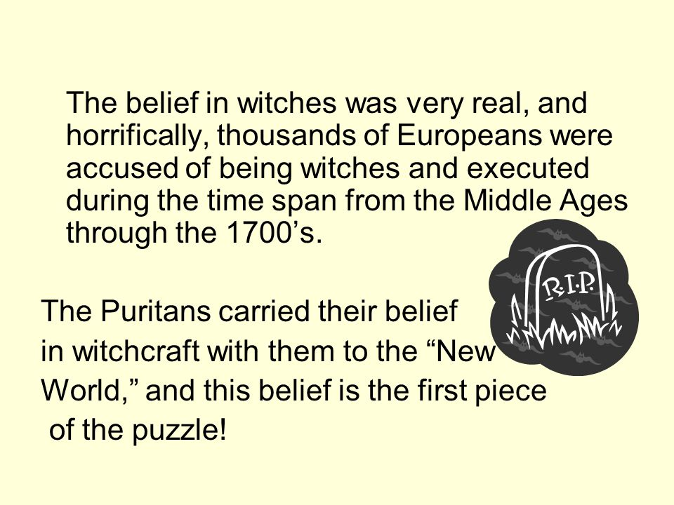 The belief in witches was very real, and horrifically, thousands of Europeans were accused of being witches and executed during the time span from the Middle Ages through the 1700's.