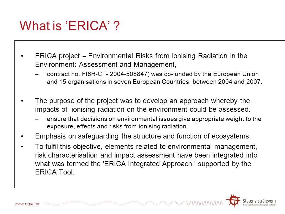 What is 'ERICA' ERICA project = Environmental Risks from Ionising Radiation in the Environment: Assessment and Management,