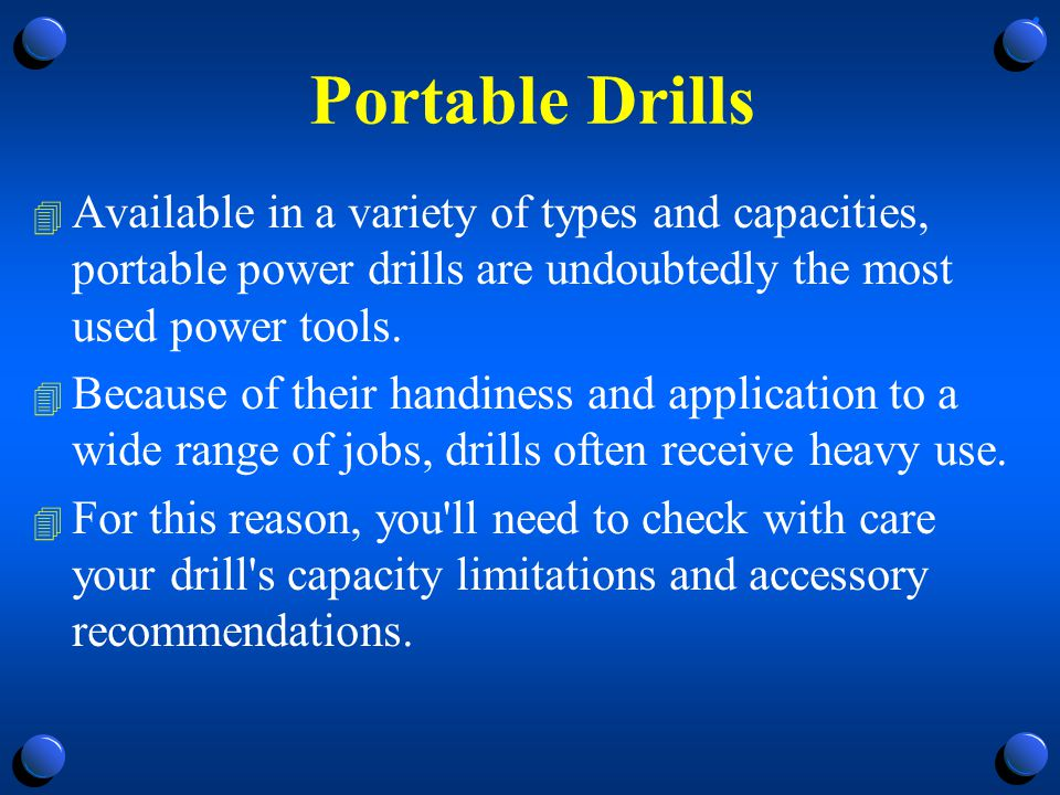 Portable Drills Available in a variety of types and capacities, portable power drills are undoubtedly the most used power tools.