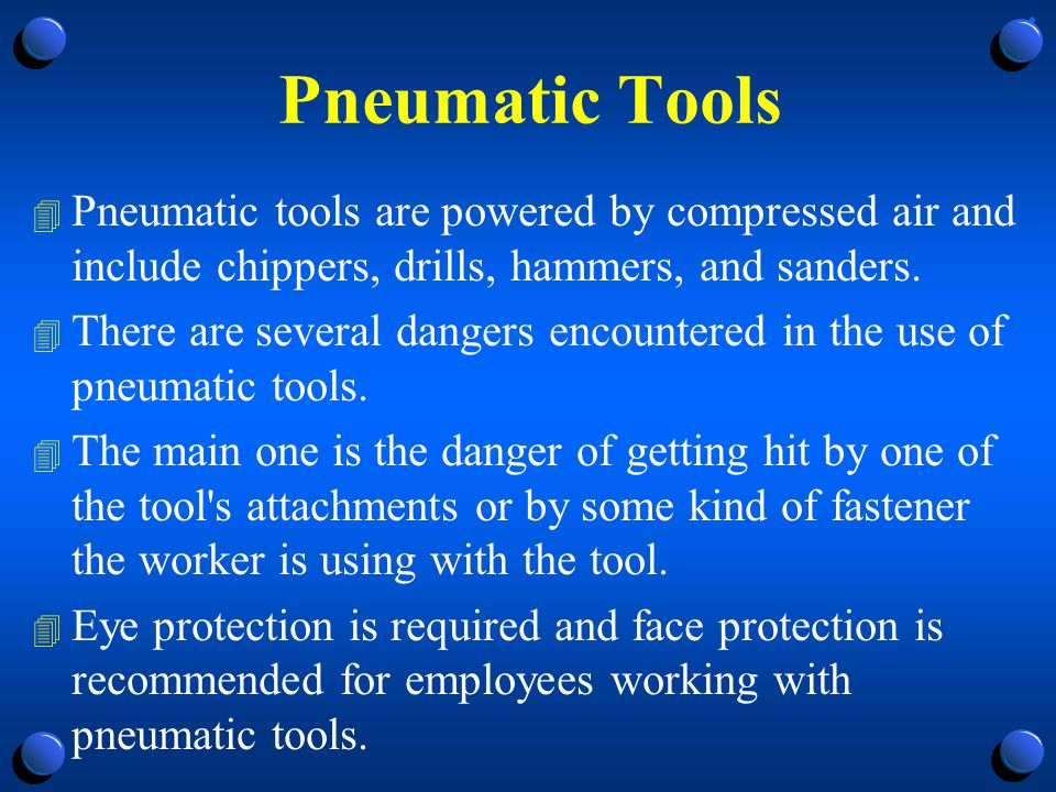 Pneumatic Tools Pneumatic tools are powered by compressed air and include chippers, drills, hammers, and sanders.