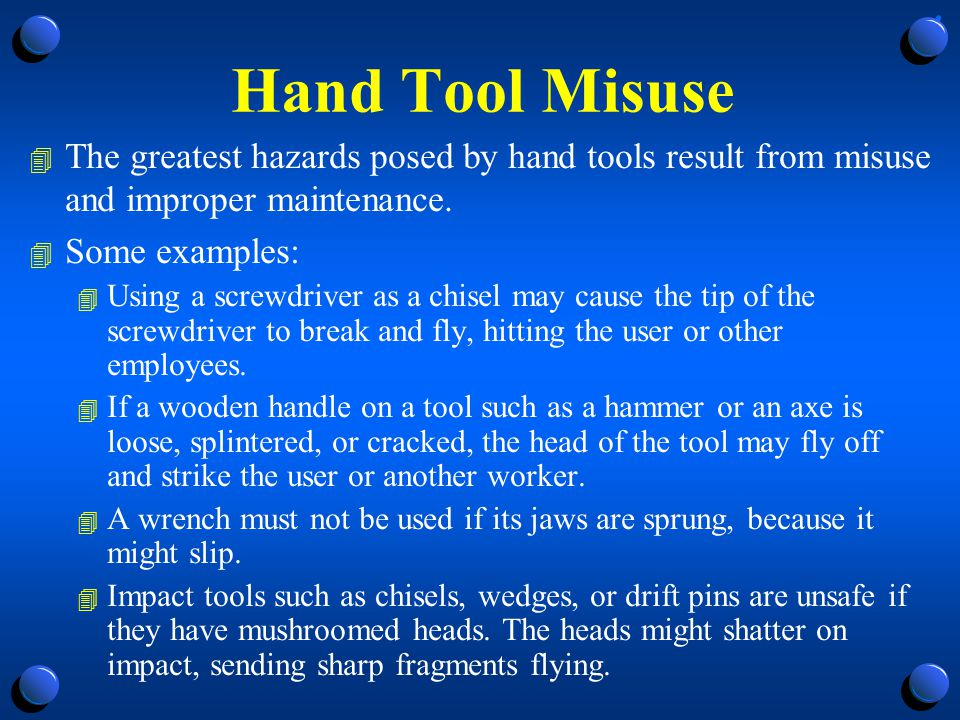 Hand Tool Misuse The greatest hazards posed by hand tools result from misuse and improper maintenance.