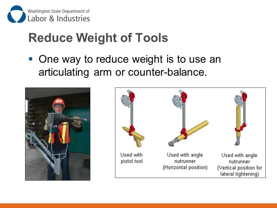Reduce Weight of Tools One way to reduce weight is to use an articulating arm or counter-balance.