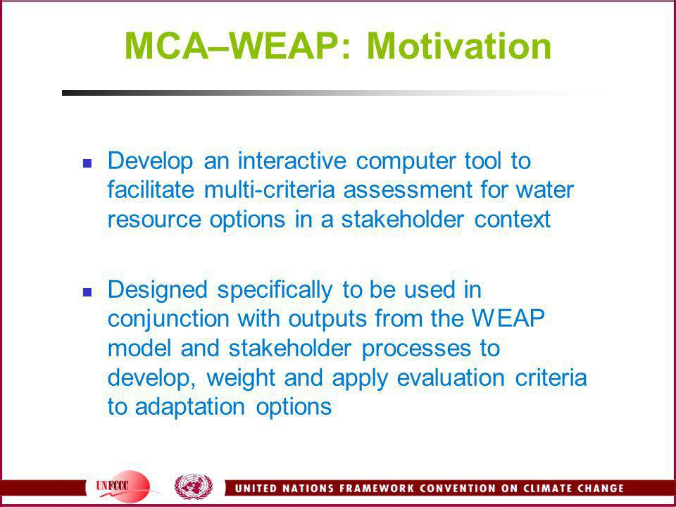 MCA–WEAP: Motivation Develop an interactive computer tool to facilitate multi-criteria assessment for water resource options in a stakeholder context.