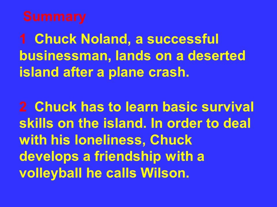 Summary 1 Chuck Noland, a successful businessman, lands on a deserted island after a plane crash.
