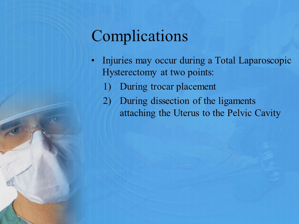 Complications Injuries may occur during a Total Laparoscopic Hysterectomy at two points: During trocar placement.