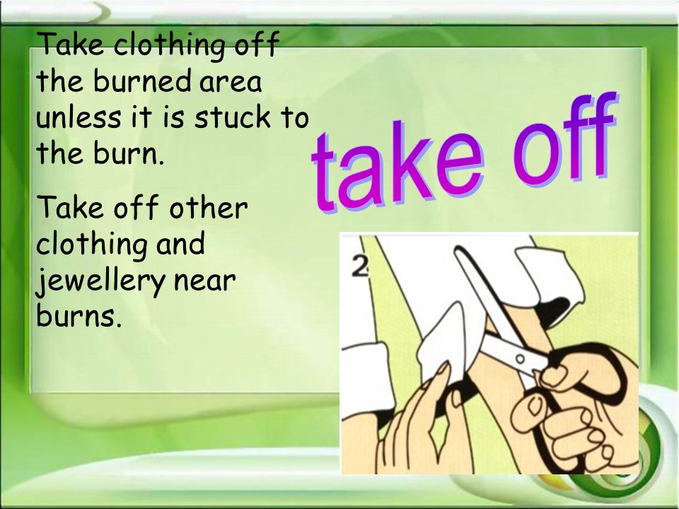 Take clothing off the burned area unless it is stuck to the burn.