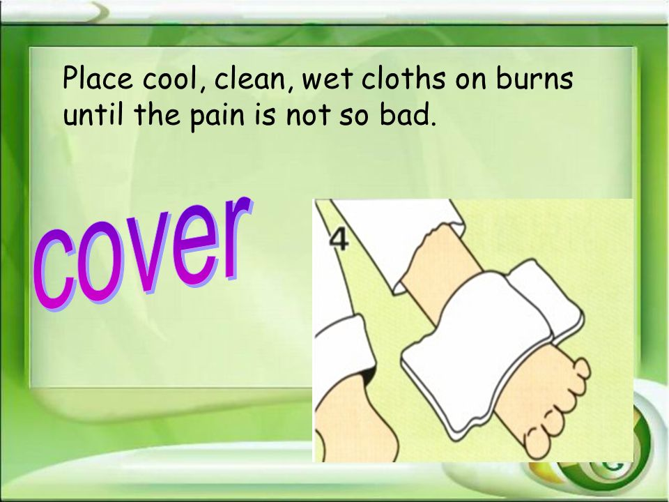 Place cool, clean, wet cloths on burns until the pain is not so bad.