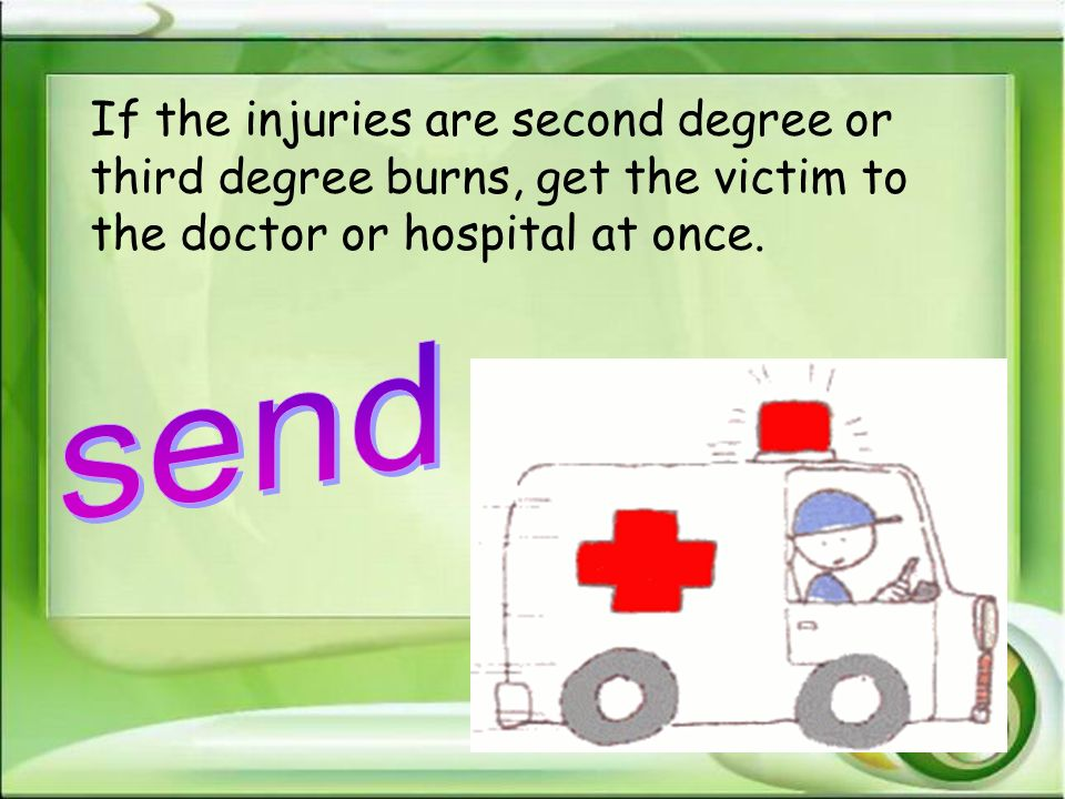 If the injuries are second degree or third degree burns, get the victim to the doctor or hospital at once.
