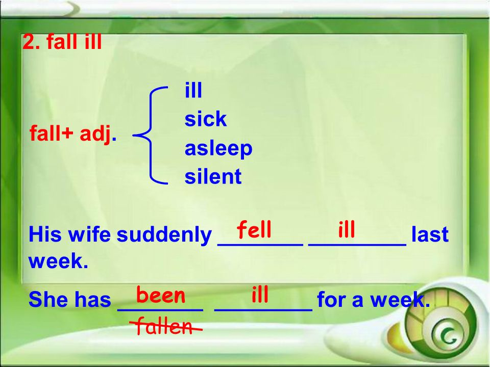 2. fall ill fall+ adj. ill. sick. asleep. silent. fell ill. His wife suddenly _______ ________ last week.