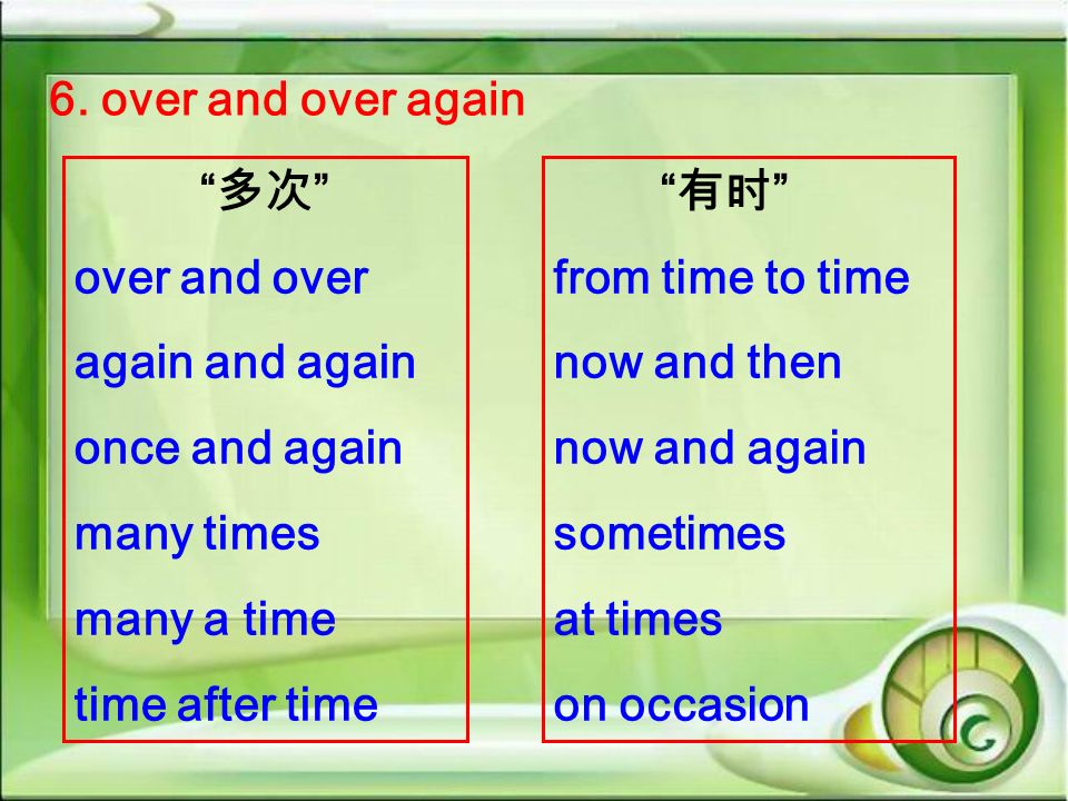 6. over and over again 多次 over and over. again and again. once and again. many times. many a time.
