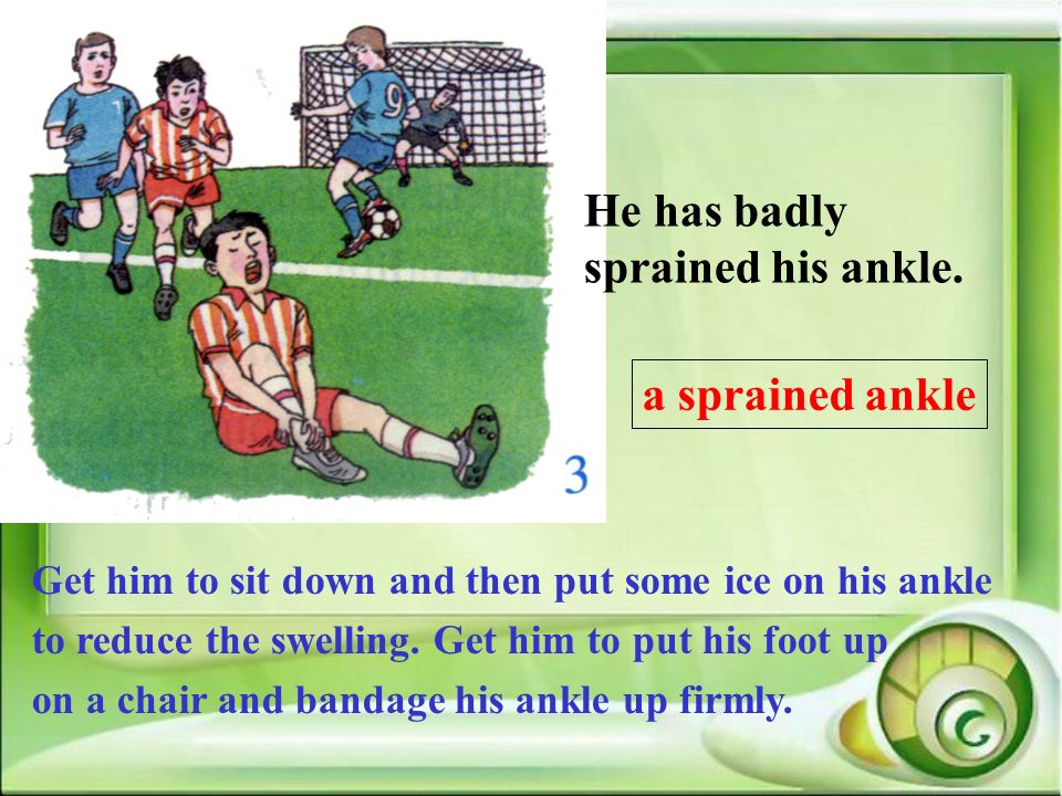 He has badly sprained his ankle.