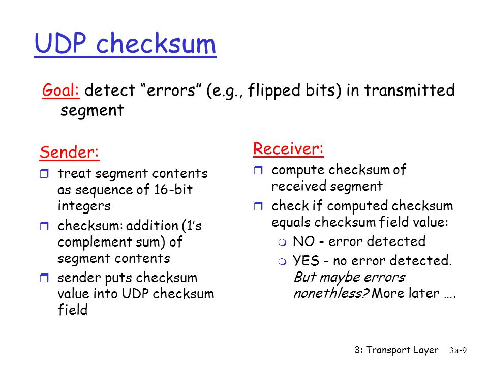 UDP checksum Goal: detect errors (e.g., flipped bits) in transmitted segment. Receiver: compute checksum of received segment.