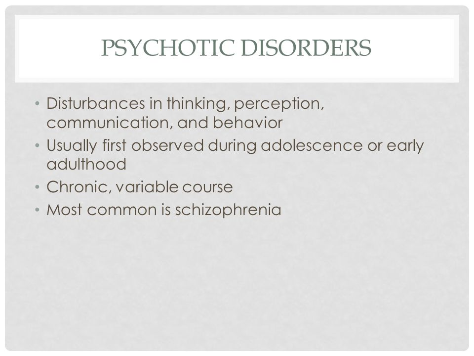 PSYCHOTIC DISORDERS Disturbances in thinking, perception, communication, and behavior. Usually first observed during adolescence or early adulthood.