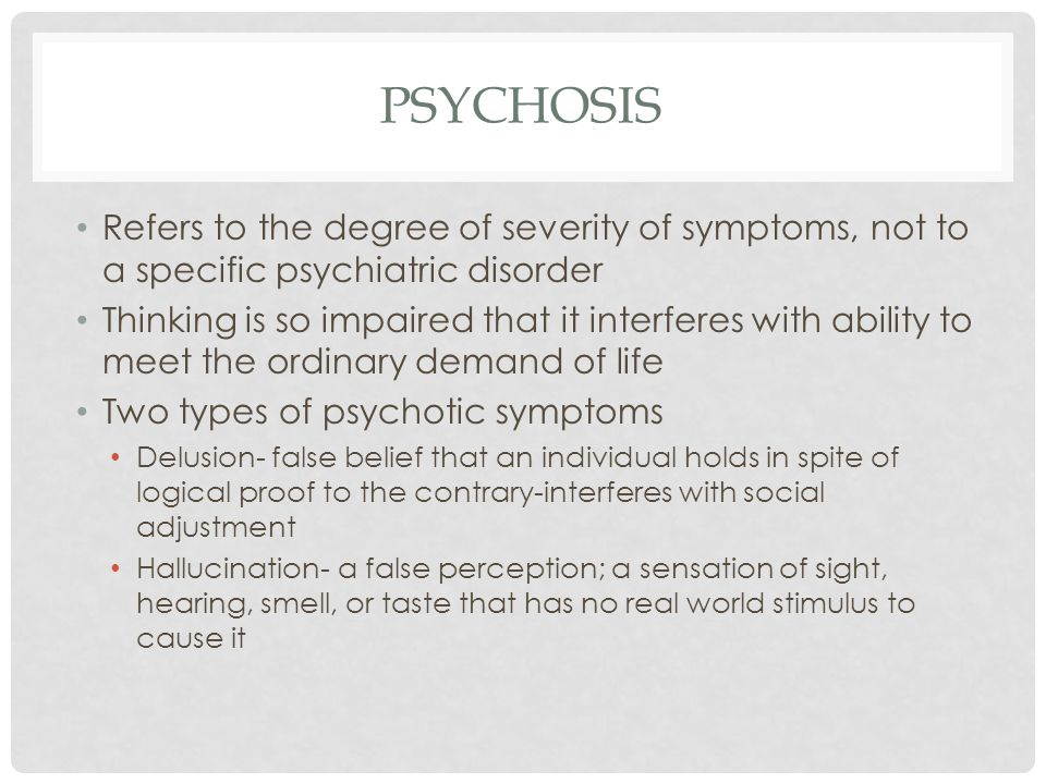 PSYCHOSIS Refers to the degree of severity of symptoms, not to a specific psychiatric disorder.