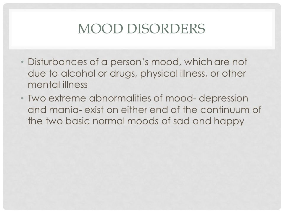 MOOD DISORDERS Disturbances of a person's mood, which are not due to alcohol or drugs, physical illness, or other mental illness.