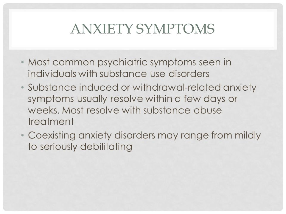 ANXIETY SYMPTOMS Most common psychiatric symptoms seen in individuals with substance use disorders.