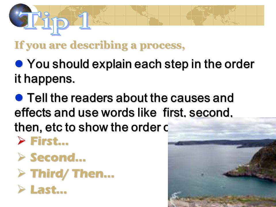 Tip 1 You should explain each step in the order it happens.