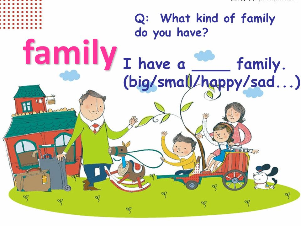 family I have a ____ family. (big/small/happy/sad...)