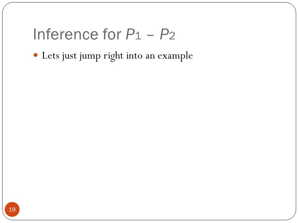 Inference for P1 – P2 Lets just jump right into an example