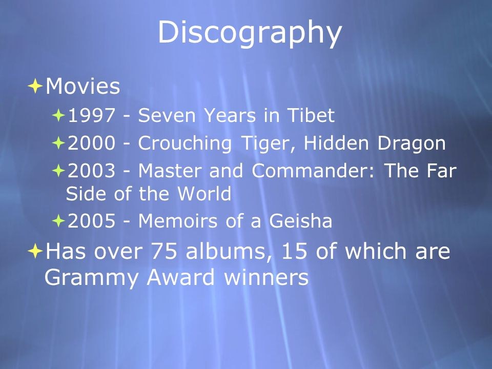 Discography Movies. 1997 - Seven Years in Tibet. 2000 - Crouching Tiger, Hidden Dragon. 2003 - Master and Commander: The Far Side of the World.