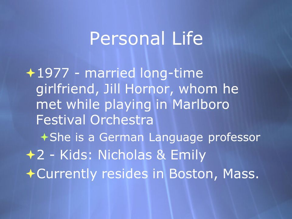 Personal Life 1977 - married long-time girlfriend, Jill Hornor, whom he met while playing in Marlboro Festival Orchestra.