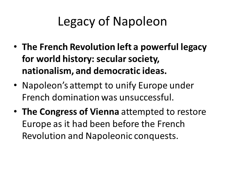 Legacy of Napoleon The French Revolution left a powerful legacy for world history: secular society, nationalism, and democratic ideas.