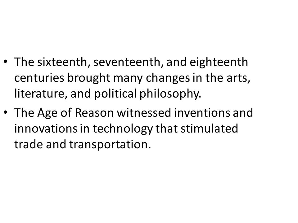 The sixteenth, seventeenth, and eighteenth centuries brought many changes in the arts, literature, and political philosophy.