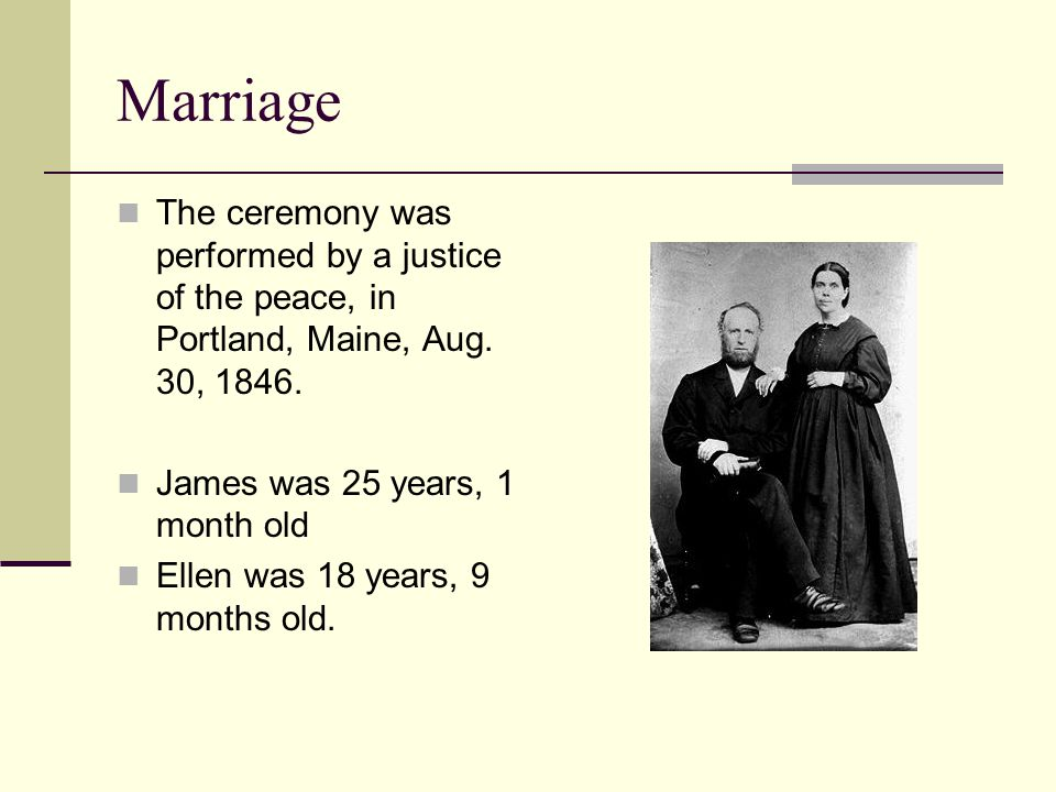 Marriage The ceremony was performed by a justice of the peace, in Portland, Maine, Aug. 30, 1846. James was 25 years, 1 month old.