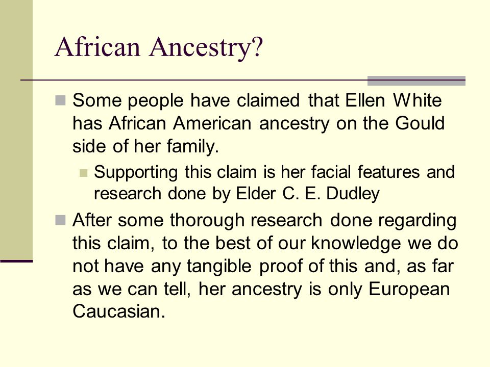 African Ancestry Some people have claimed that Ellen White has African American ancestry on the Gould side of her family.