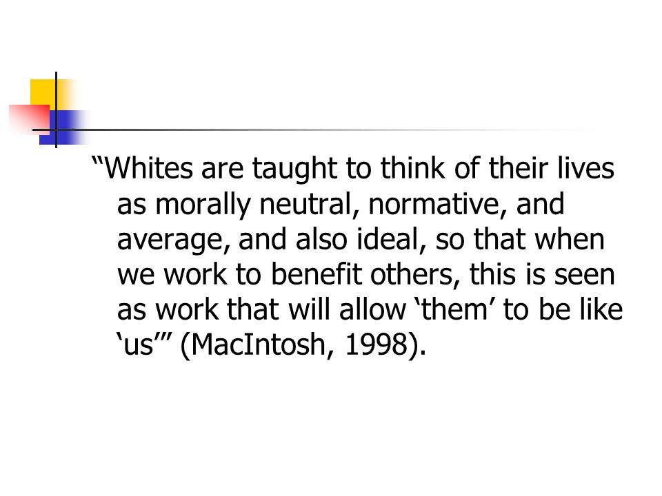 Whites are taught to think of their lives as morally neutral, normative, and average, and also ideal, so that when we work to benefit others, this is seen as work that will allow 'them' to be like 'us' (MacIntosh, 1998).