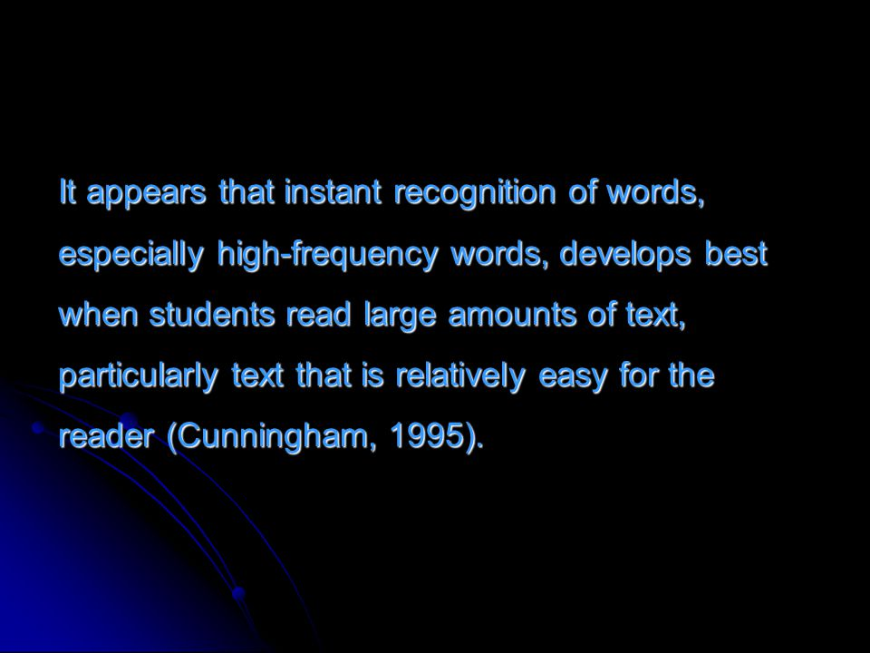 It appears that instant recognition of words, especially high-frequency words, develops best when students read large amounts of text, particularly text that is relatively easy for the reader (Cunningham, 1995).