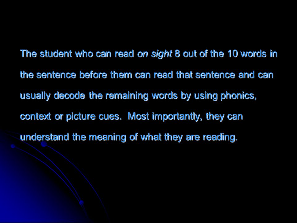 The student who can read on sight 8 out of the 10 words in the sentence before them can read that sentence and can usually decode the remaining words by using phonics, context or picture cues.