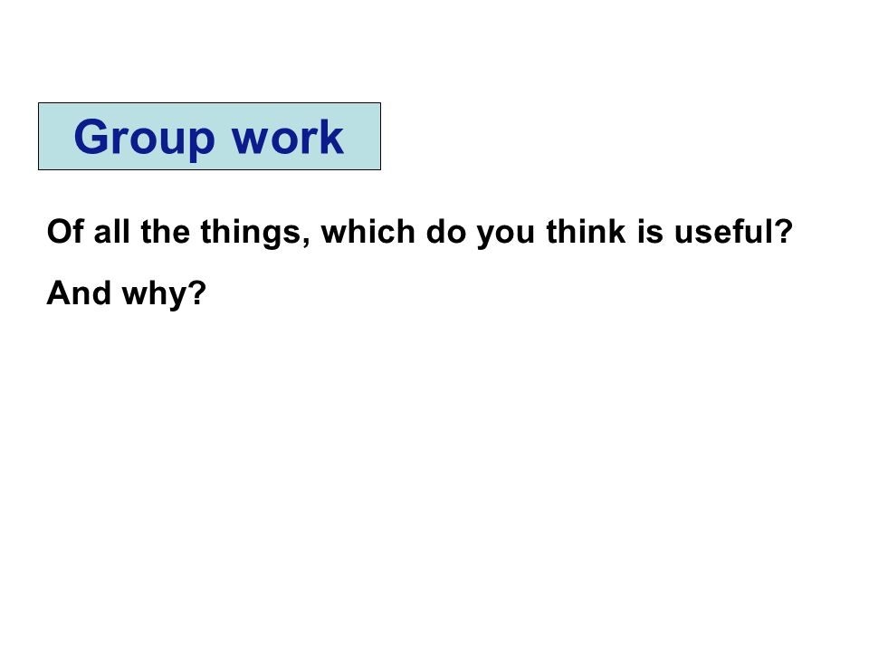 Group work Of all the things, which do you think is useful And why