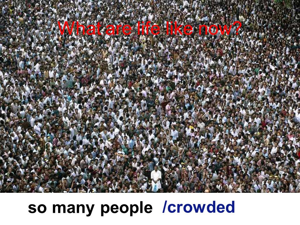 What are life like now so many people /crowded