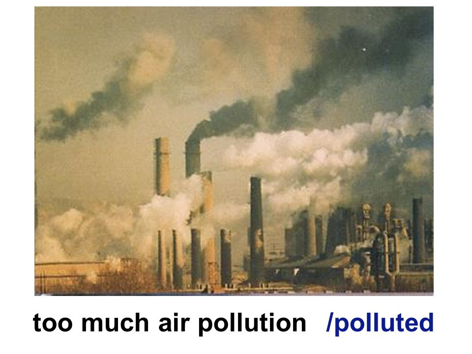 too much air pollution /polluted