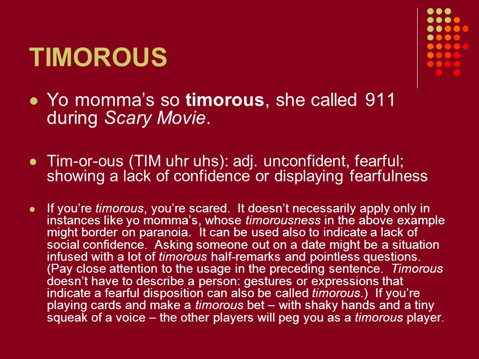 TIMOROUS Yo momma's so timorous, she called 911 during Scary Movie.