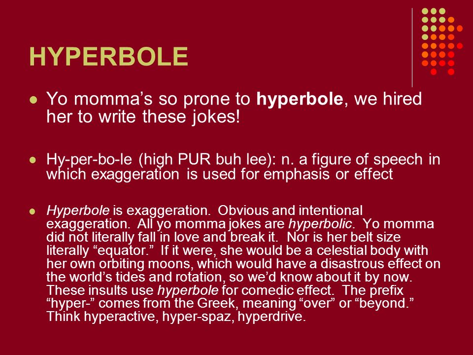 HYPERBOLE Yo momma's so prone to hyperbole, we hired her to write these jokes!