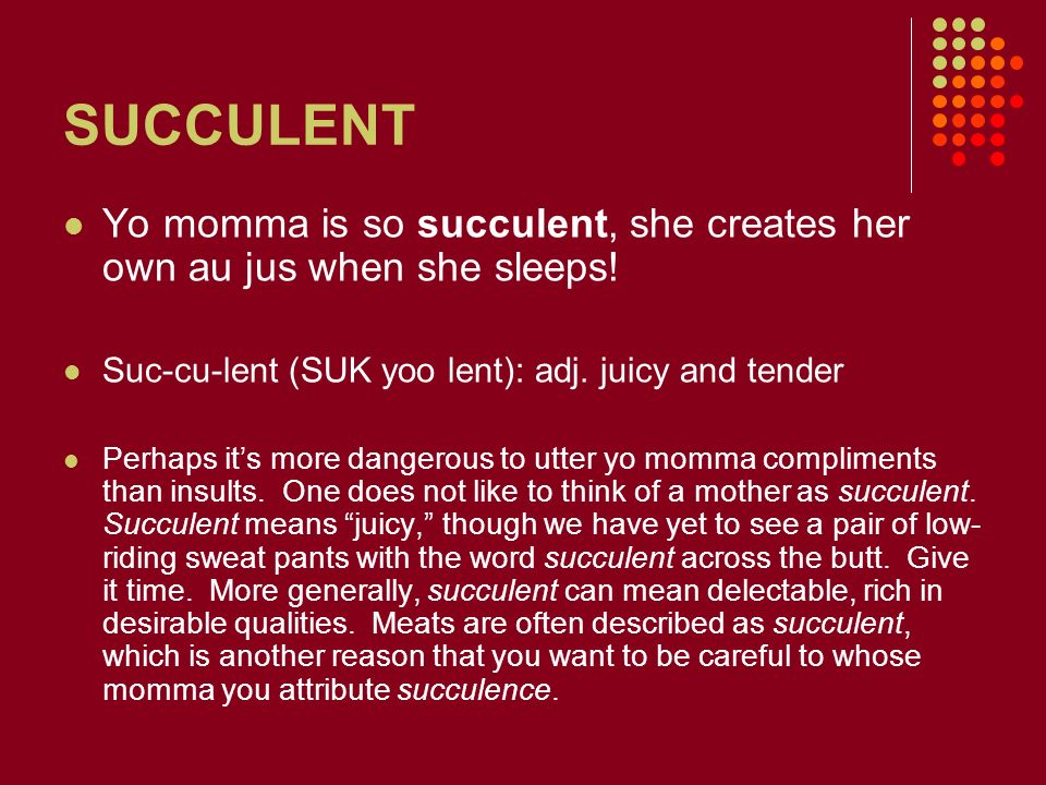SUCCULENT Yo momma is so succulent, she creates her own au jus when she sleeps! Suc-cu-lent (SUK yoo lent): adj. juicy and tender.