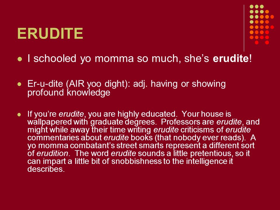 ERUDITE I schooled yo momma so much, she's erudite!