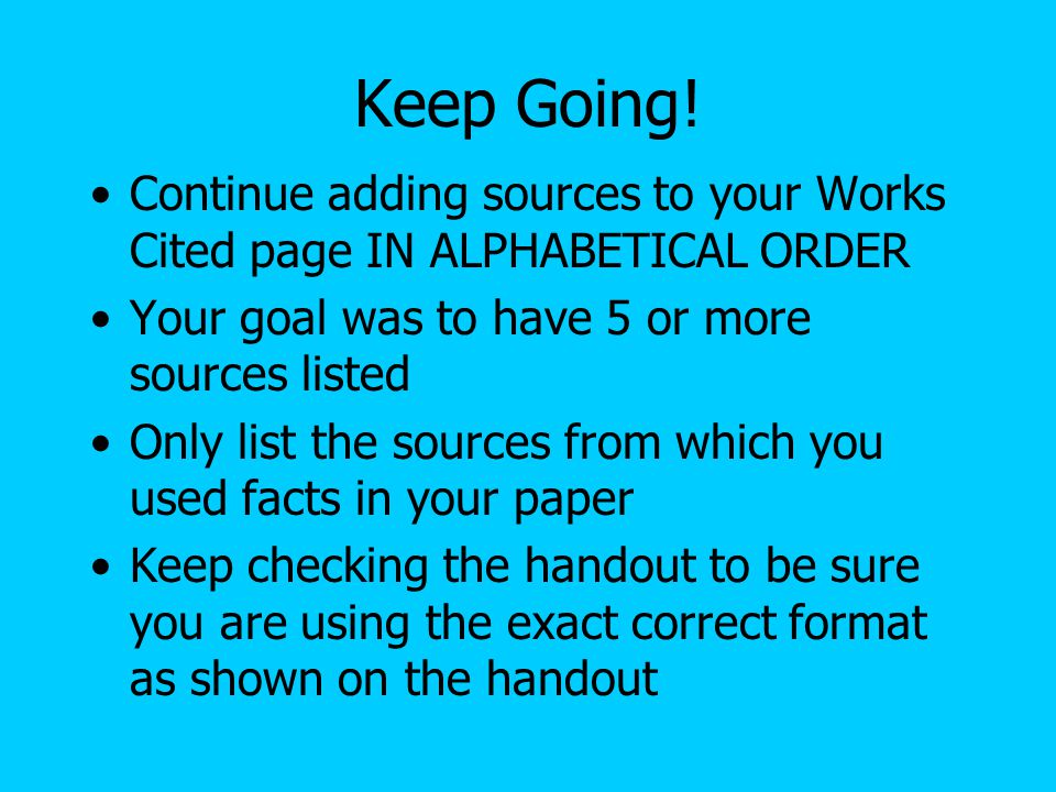 Keep Going! Continue adding sources to your Works Cited page IN ALPHABETICAL ORDER. Your goal was to have 5 or more sources listed.