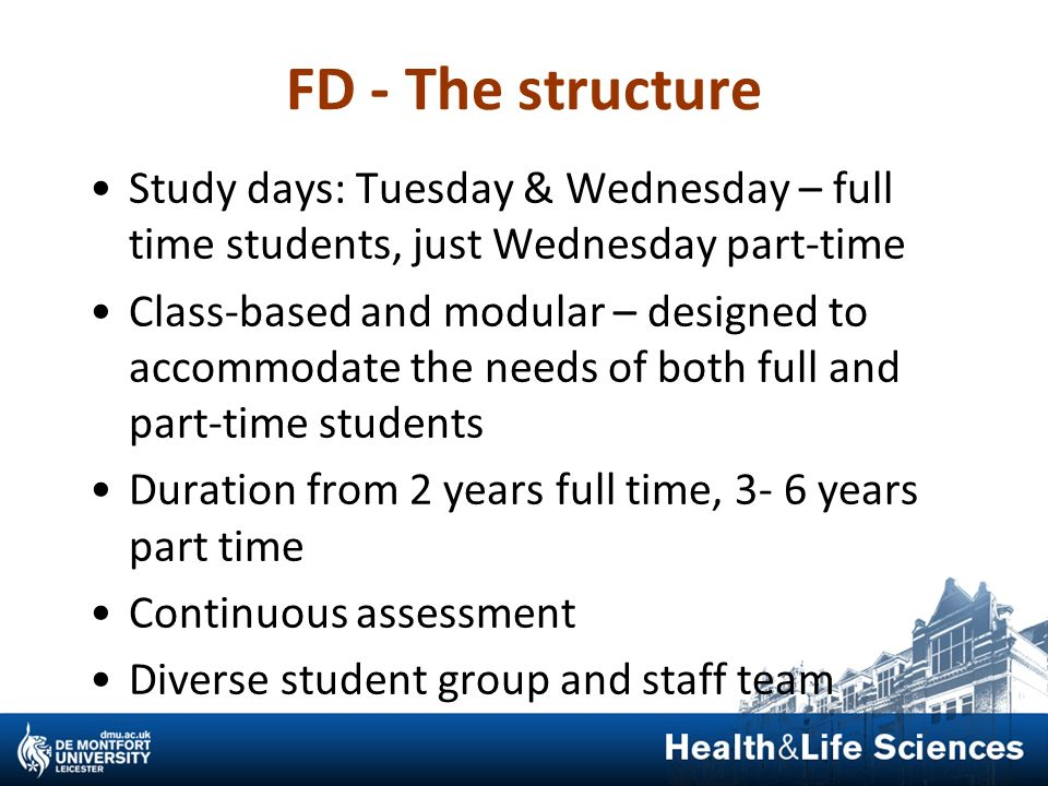 FD - The structure Study days: Tuesday & Wednesday – full time students, just Wednesday part-time.
